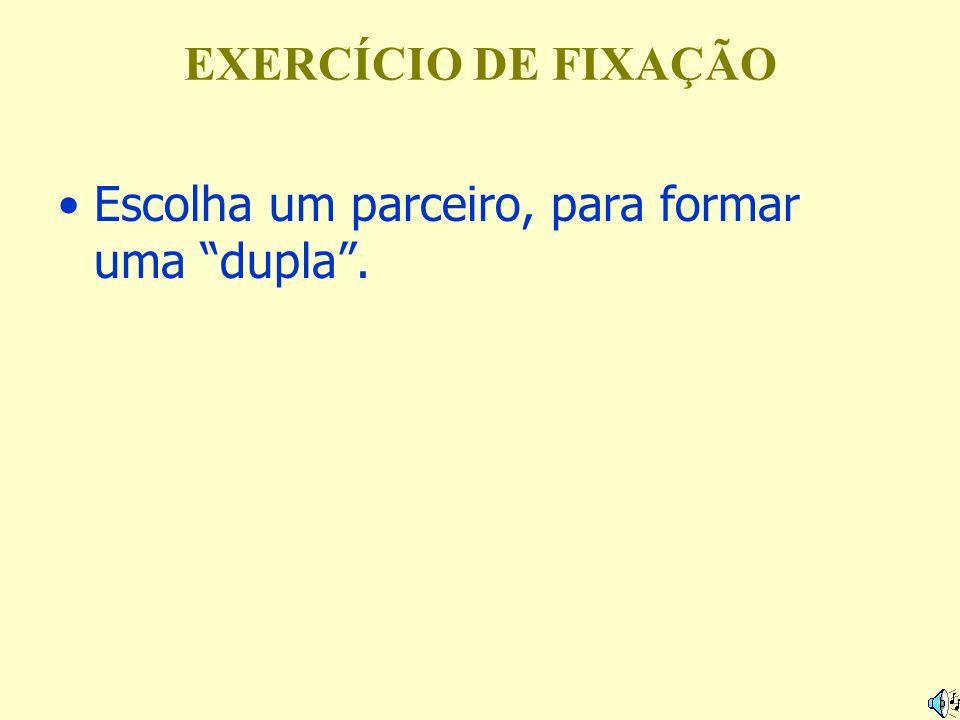 EXERCÍCIO DE FIXAÇÃO Escolha um parceiro, para formar uma dupla.