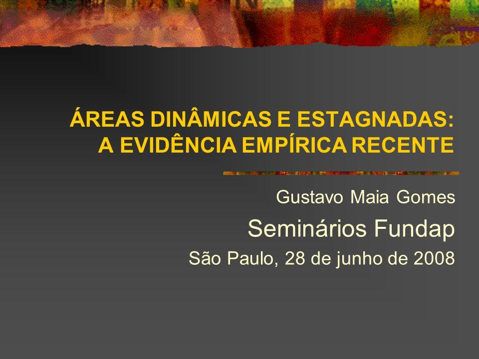 ÁREAS DINÂMICAS E ESTAGNADAS: A EVIDÊNCIA EMPÍRICA RECENTE Gustavo Maia Gomes Seminários Fundap São Paulo, 28 de junho de 2008