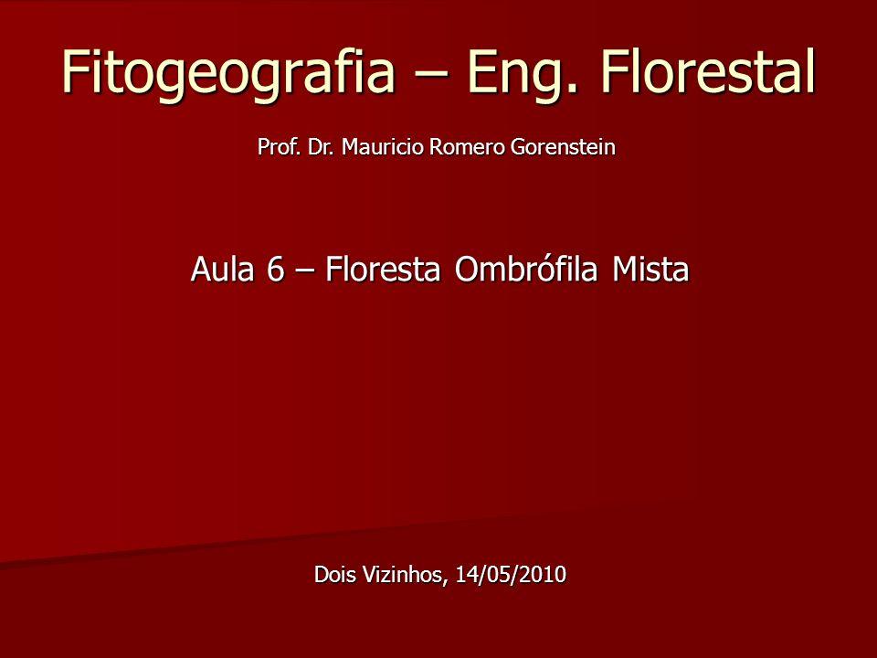 Fitogeografia – Eng. Florestal Aula 6 – Floresta Ombrófila Mista Dois Vizinhos, 14/05/2010 Prof. Dr. Mauricio Romero Gorenstein