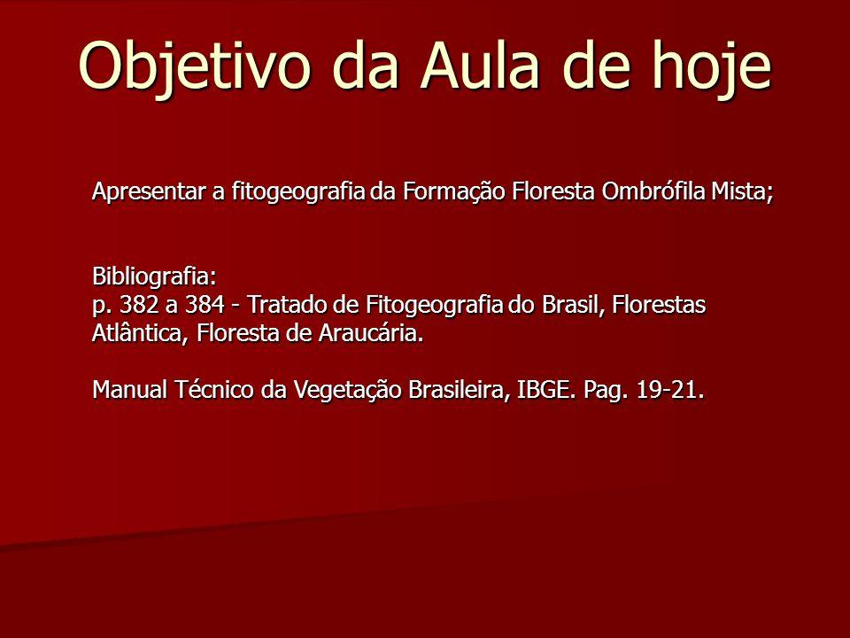 Objetivo da Aula de hoje Apresentar a fitogeografia da Formação Floresta Ombrófila Mista; Bibliografia: p. 382 a 384 - Tratado de Fitogeografia do Bra