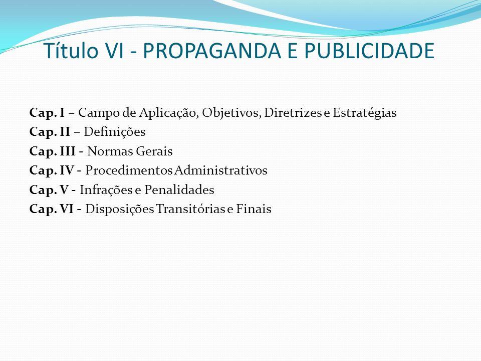Título VI - PROPAGANDA E PUBLICIDADE Cap. I – Campo de Aplicação, Objetivos, Diretrizes e Estratégias Cap. II – Definições Cap. III - Normas Gerais Ca