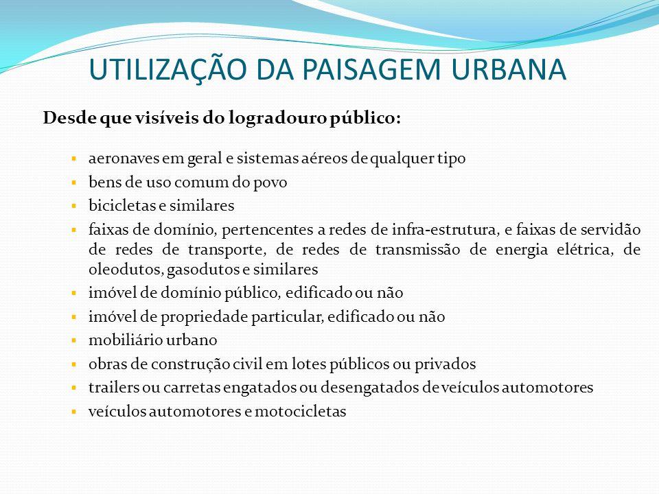 UTILIZAÇÃO DA PAISAGEM URBANA Desde que visíveis do logradouro público: aeronaves em geral e sistemas aéreos de qualquer tipo bens de uso comum do pov