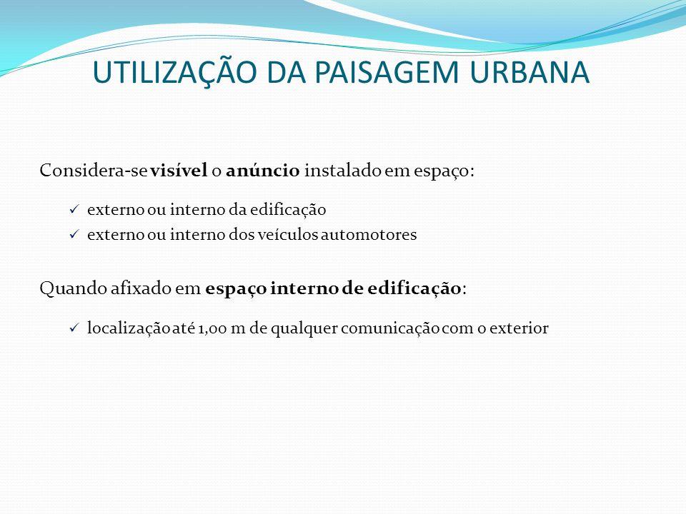 UTILIZAÇÃO DA PAISAGEM URBANA Considera-se visível o anúncio instalado em espaço: externo ou interno da edificação externo ou interno dos veículos aut