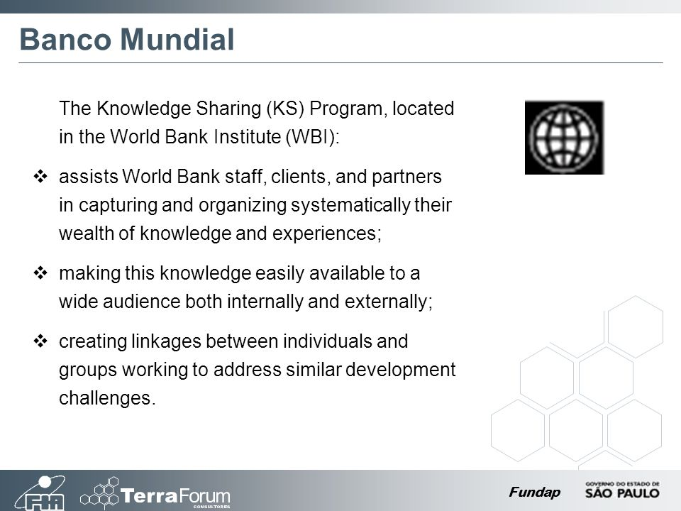Fundap Banco Mundial The Knowledge Sharing (KS) Program, located in the World Bank Institute (WBI): assists World Bank staff, clients, and partners in capturing and organizing systematically their wealth of knowledge and experiences; making this knowledge easily available to a wide audience both internally and externally; creating linkages between individuals and groups working to address similar development challenges.