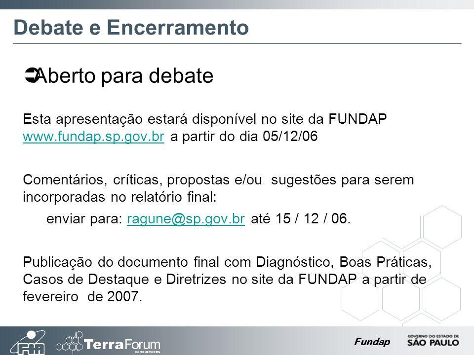 Fundap Debate e Encerramento Esta apresentação estará disponível no site da FUNDAP www.fundap.sp.gov.br a partir do dia 05/12/06 www.fundap.sp.gov.br Comentários, críticas, propostas e/ou sugestões para serem incorporadas no relatório final: enviar para: ragune@sp.gov.br até 15 / 12 / 06.ragune@sp.gov.br Publicação do documento final com Diagnóstico, Boas Práticas, Casos de Destaque e Diretrizes no site da FUNDAP a partir de fevereiro de 2007.