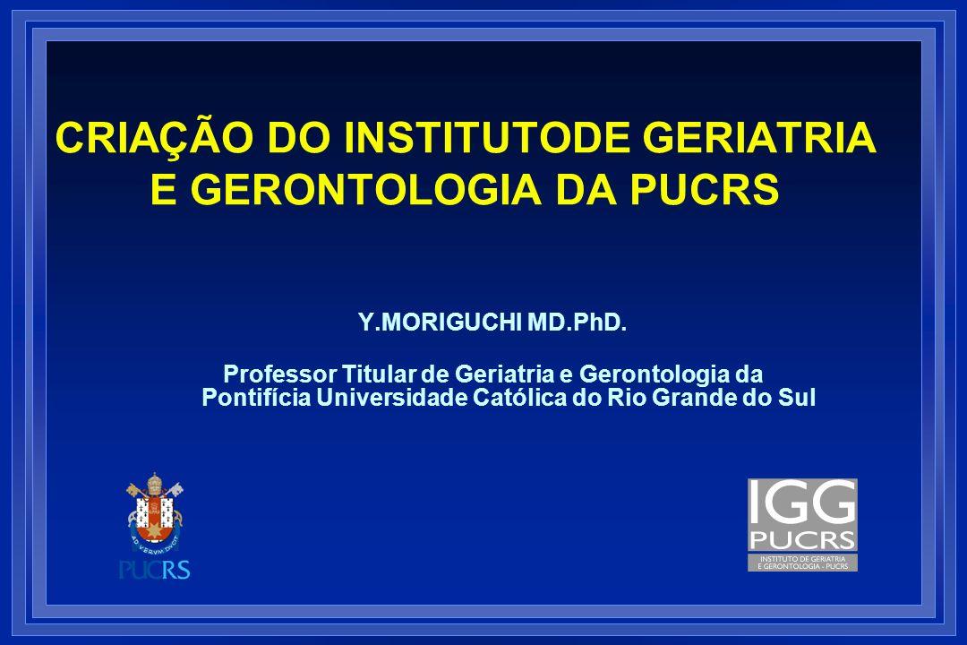 CRIAÇÃO DO INSTITUTODE GERIATRIA E GERONTOLOGIA DA PUCRS Y.MORIGUCHI MD.PhD. Professor Titular de Geriatria e Gerontologia da Pontifícia Universidade