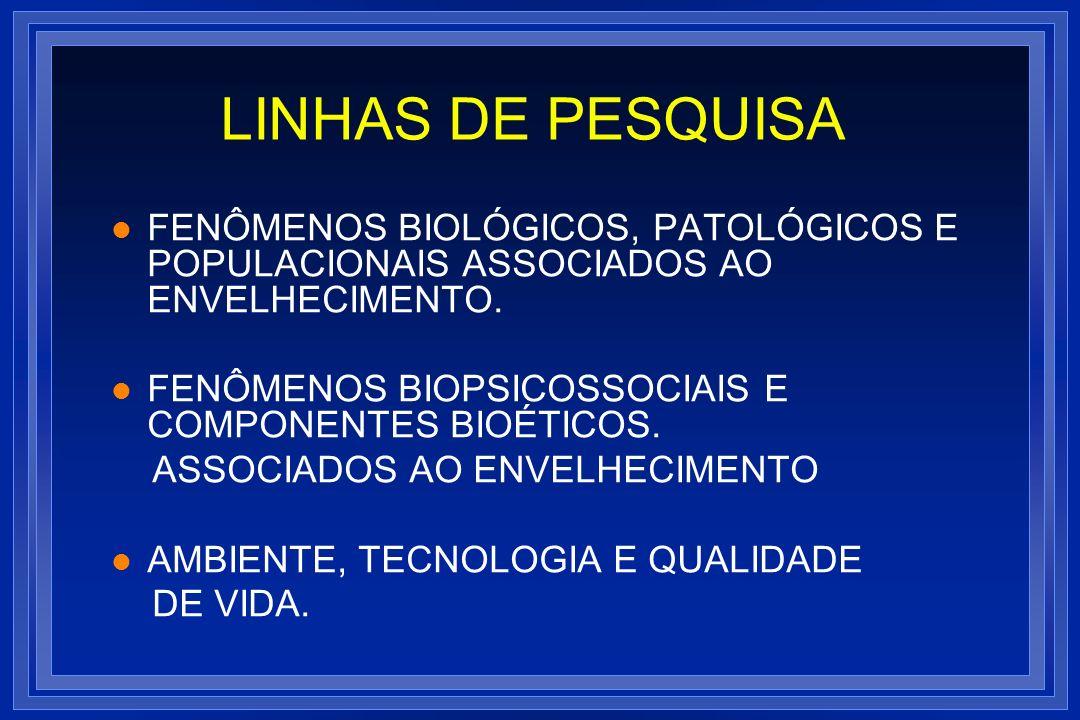 LINHAS DE PESQUISA l FENÔMENOS BIOLÓGICOS, PATOLÓGICOS E POPULACIONAIS ASSOCIADOS AO ENVELHECIMENTO. l FENÔMENOS BIOPSICOSSOCIAIS E COMPONENTES BIOÉTI