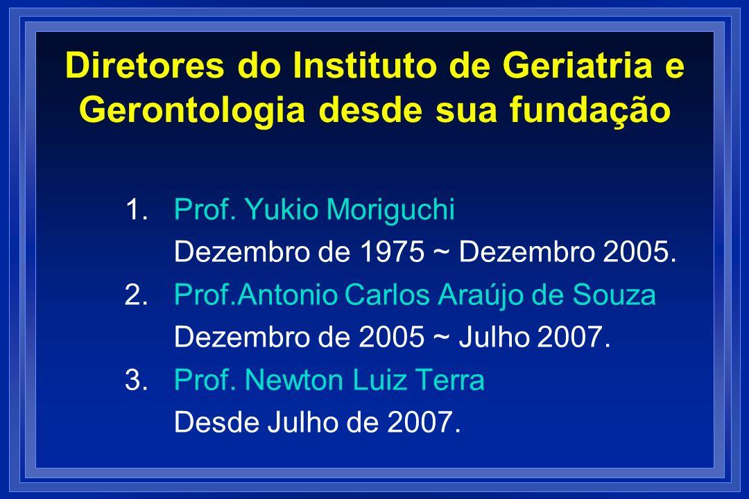 Diretores do Instituto de Geriatria e Gerontologia desde sua fundação 1. Prof. Yukio Moriguchi Dezembro de 1975 ~ Dezembro 2005. 2. Prof.Antonio Carlo