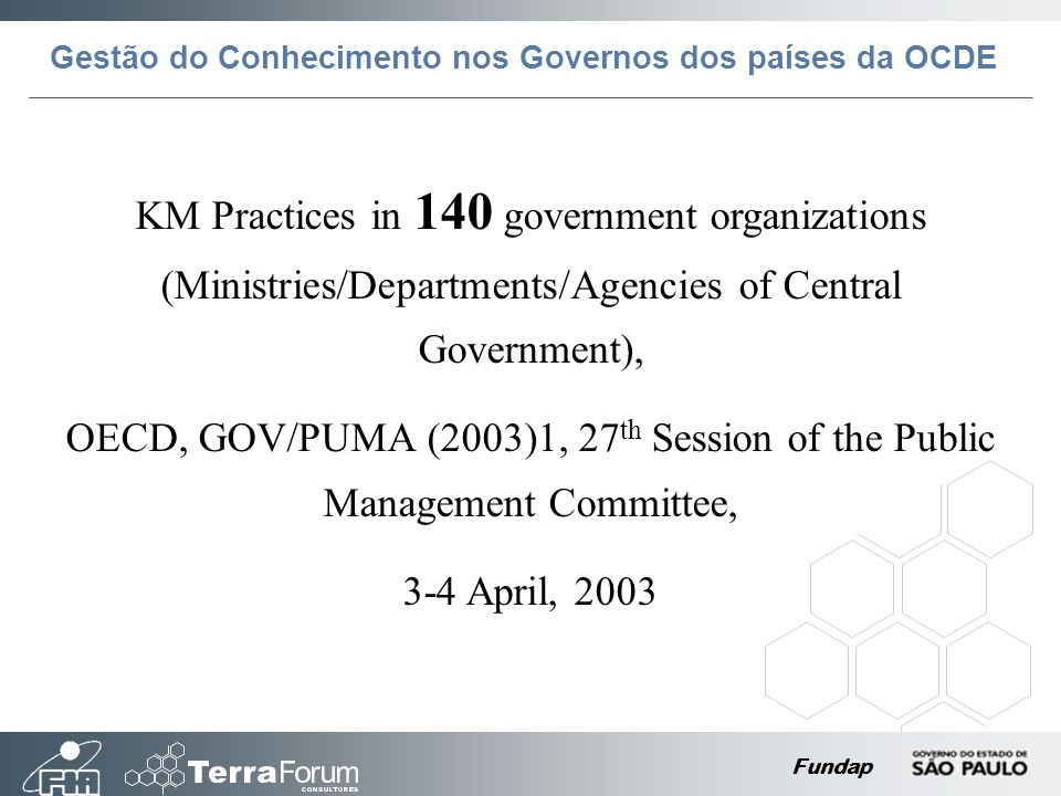 Fundap KM Practices in 140 government organizations (Ministries/Departments/Agencies of Central Government), OECD, GOV/PUMA (2003)1, 27 th Session of