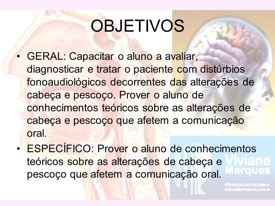 OBJETIVOS GERAL: Capacitar o aluno a avaliar, diagnosticar e tratar o paciente com distúrbios fonoaudiológicos decorrentes das alterações de cabeça e