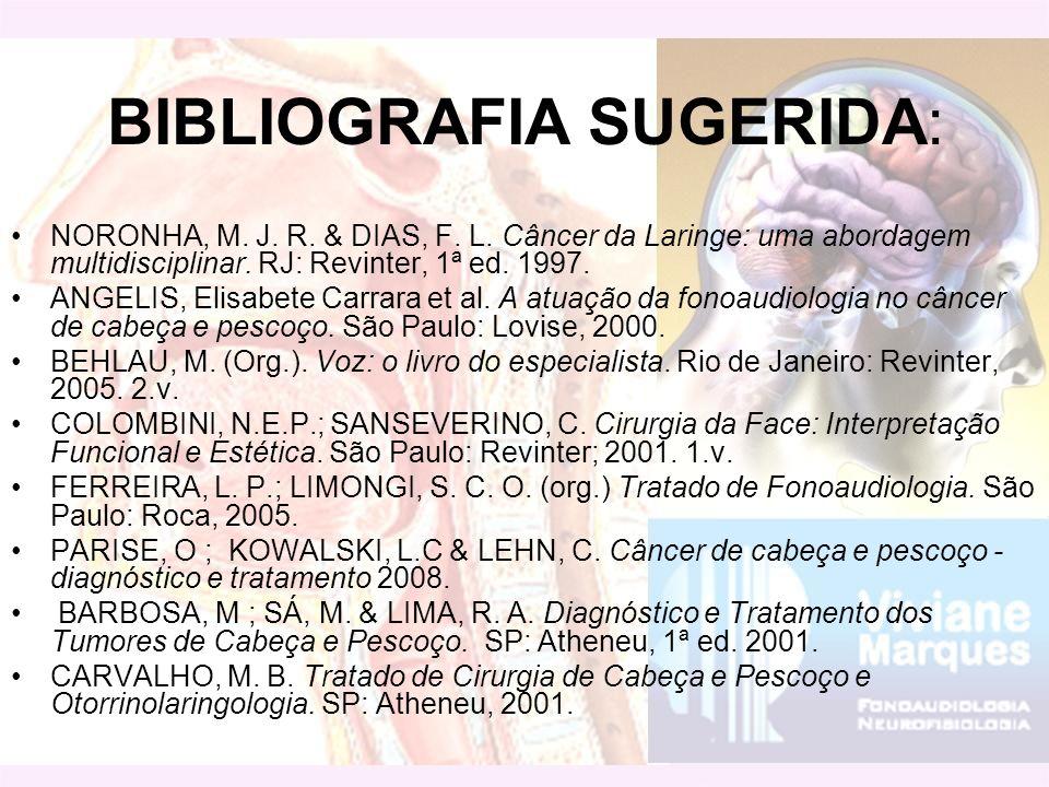BIBLIOGRAFIA SUGERIDA: NORONHA, M. J. R. & DIAS, F. L. Câncer da Laringe: uma abordagem multidisciplinar. RJ: Revinter, 1ª ed. 1997. ANGELIS, Elisabet