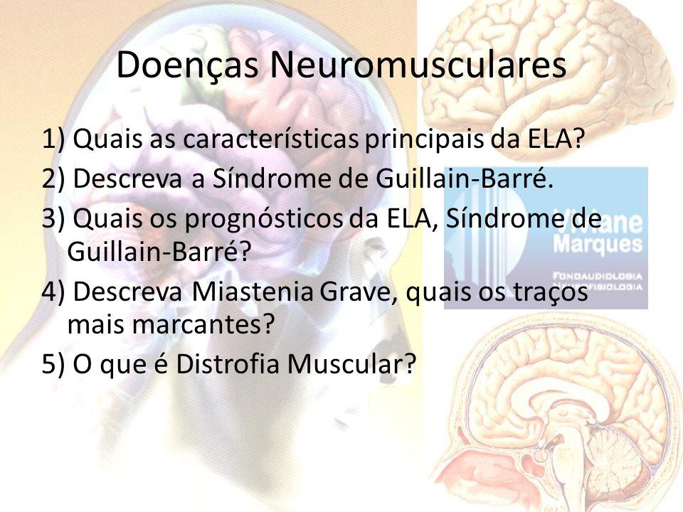 Doenças Neuromusculares 1) Quais as características principais da ELA? 2) Descreva a Síndrome de Guillain-Barré. 3) Quais os prognósticos da ELA, Sínd