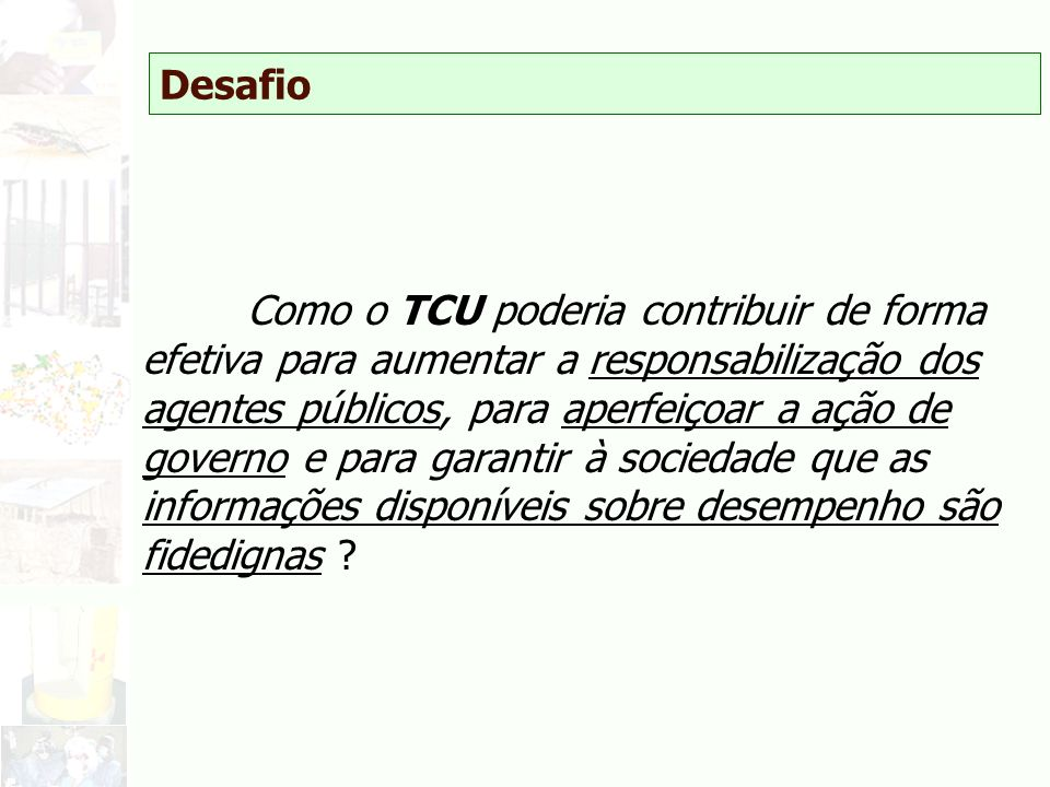 Desafio Como o TCU poderia contribuir de forma efetiva para aumentar a responsabilização dos agentes públicos, para aperfeiçoar a ação de governo e pa