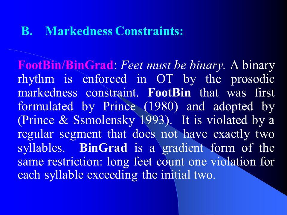 B. Markedness Constraints: FootBin/BinGrad: Feet must be binary. A binary rhythm is enforced in OT by the prosodic markedness constraint. FootBin that