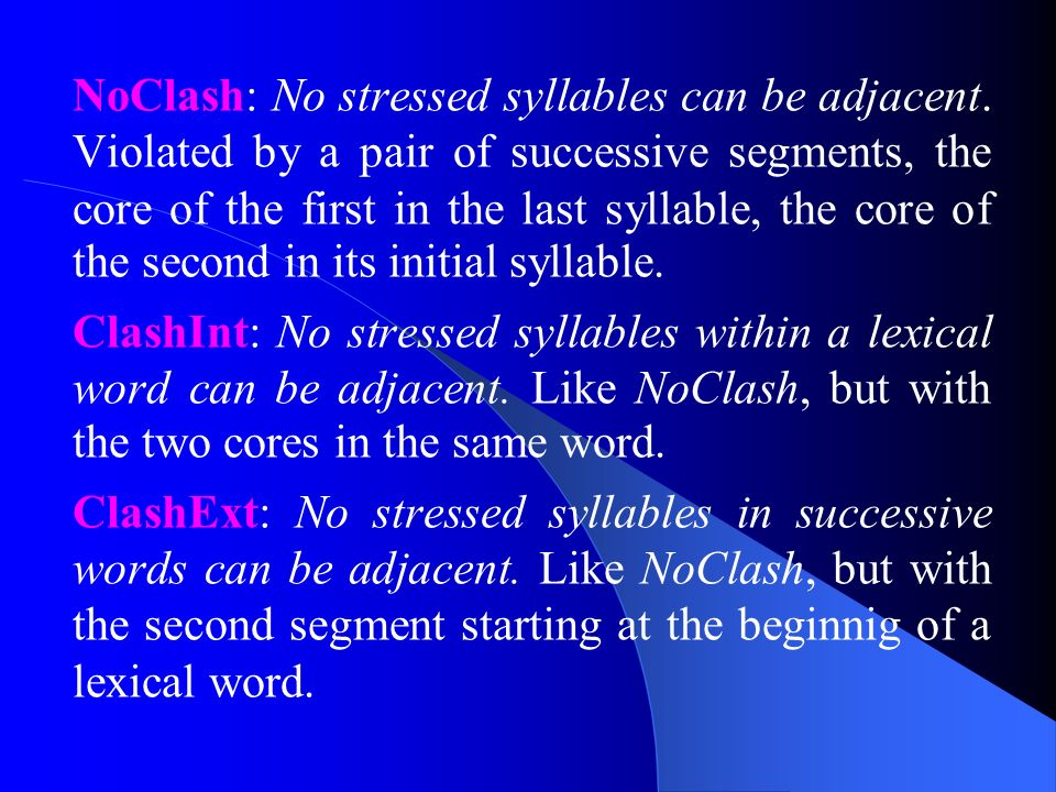NoClash: No stressed syllables can be adjacent. Violated by a pair of successive segments, the core of the first in the last syllable, the core of the