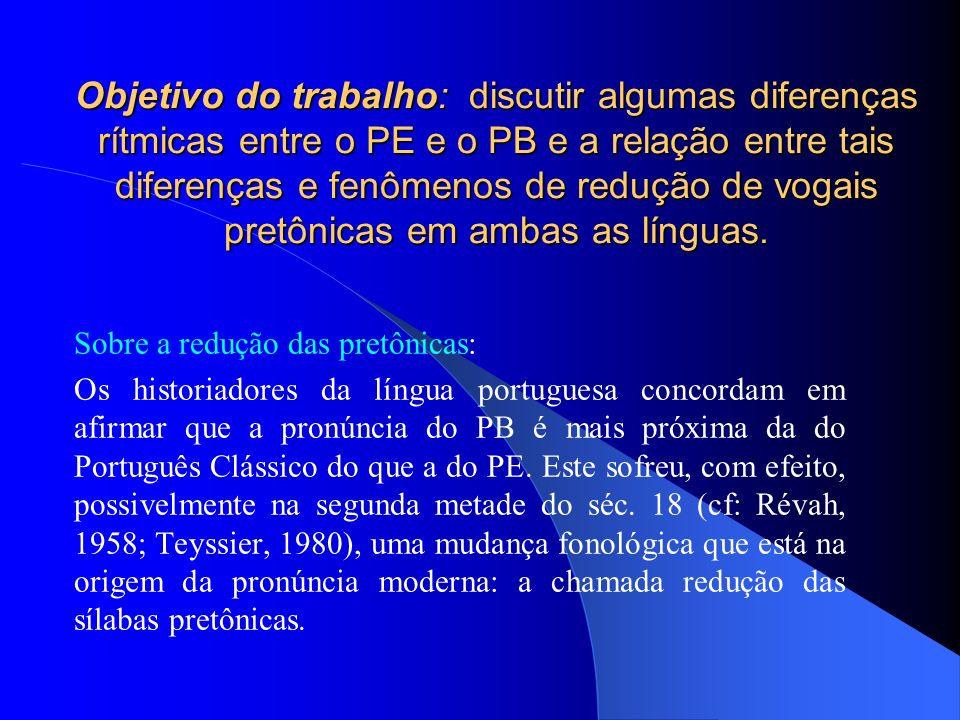Objetivo do trabalho: discutir algumas diferenças rítmicas entre o PE e o PB e a relação entre tais diferenças e fenômenos de redução de vogais pretôn