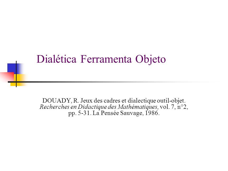Dialética Ferramenta Objeto DOUADY, R. Jeux des cadres et dialectique outil-objet. Recherches en Didactique des Mathématiques, vol. 7, n°2, pp. 5-31.