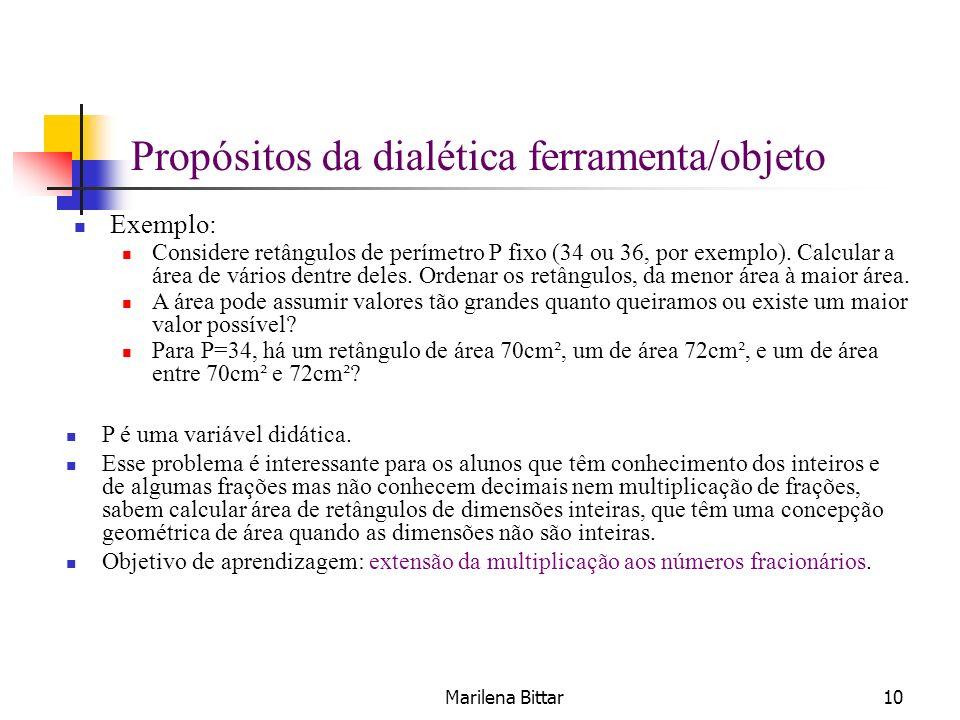 Marilena Bittar10 Propósitos da dialética ferramenta/objeto Exemplo: Considere retângulos de perímetro P fixo (34 ou 36, por exemplo). Calcular a área