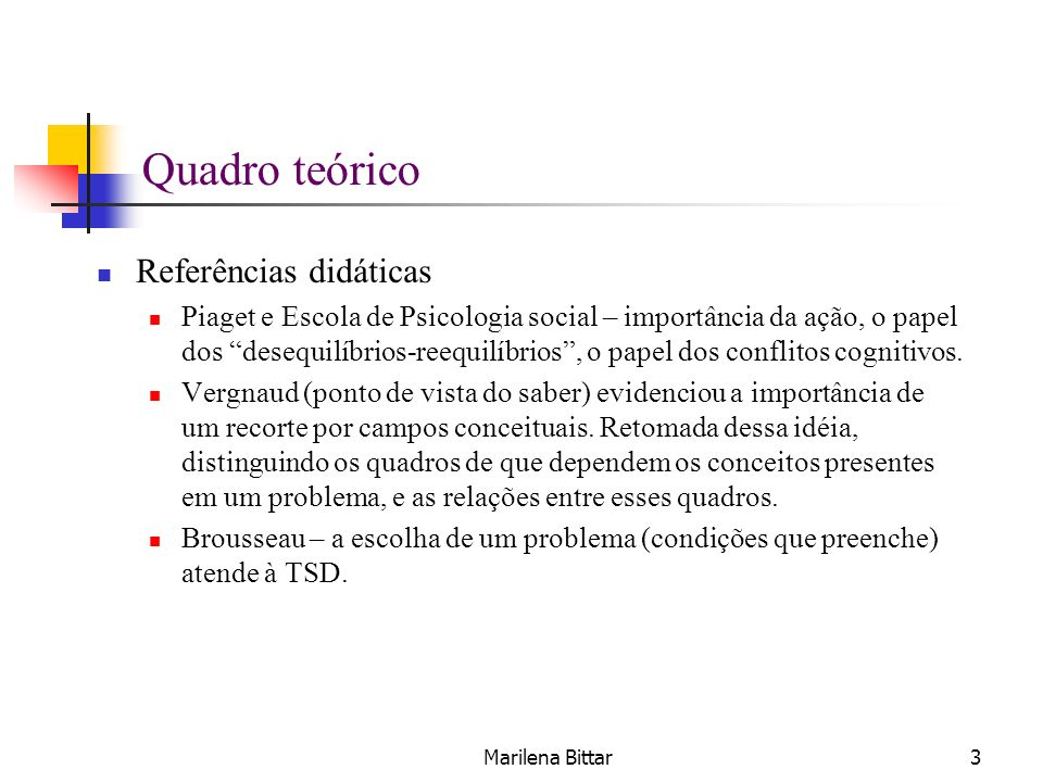 Marilena Bittar3 Quadro teórico Referências didáticas Piaget e Escola de Psicologia social – importância da ação, o papel dos desequilíbrios-reequilíb