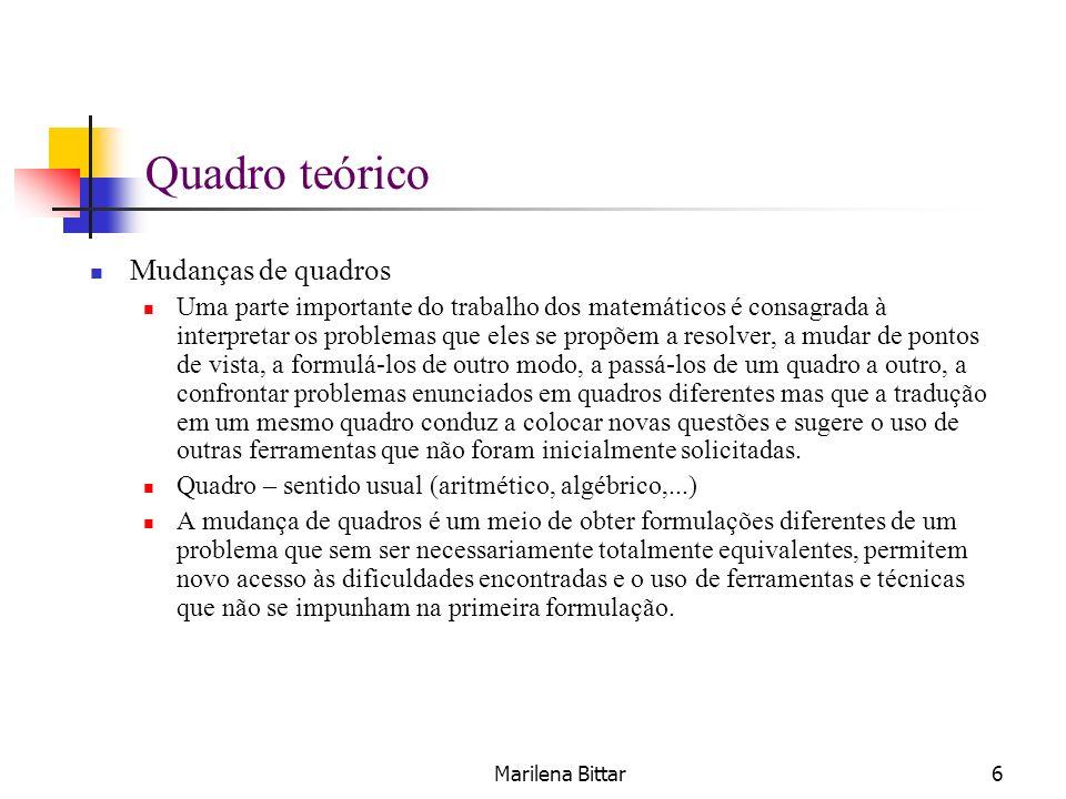 Marilena Bittar6 Quadro teórico Mudanças de quadros Uma parte importante do trabalho dos matemáticos é consagrada à interpretar os problemas que eles
