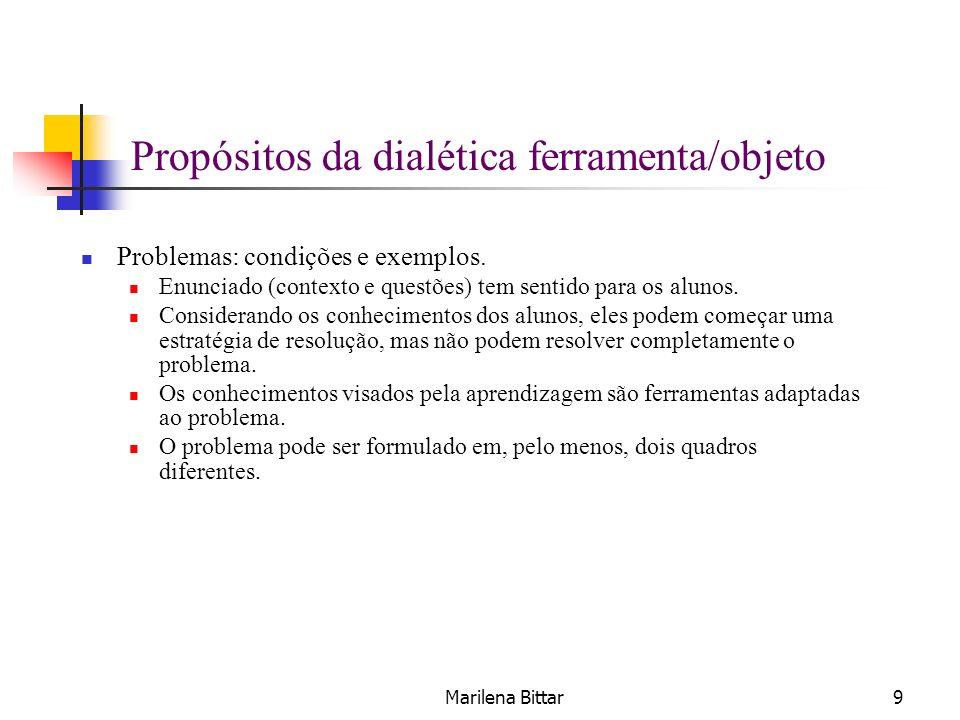 Marilena Bittar9 Propósitos da dialética ferramenta/objeto Problemas: condições e exemplos. Enunciado (contexto e questões) tem sentido para os alunos