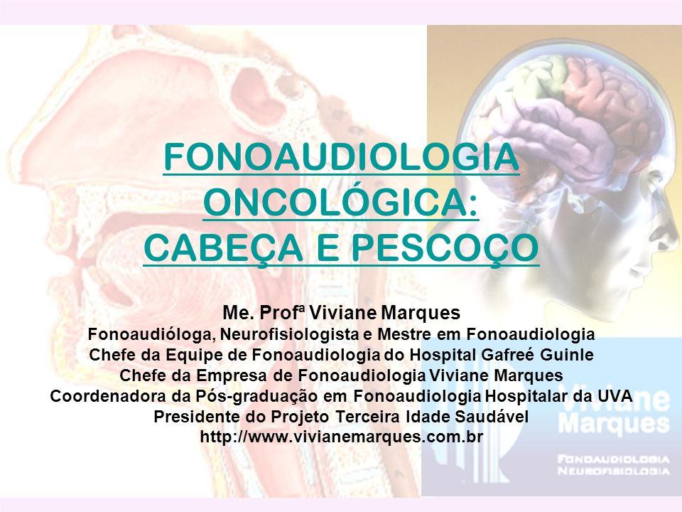 FONOAUDIOLOGIA ONCOLÓGICA: CABEÇA E PESCOÇO Me. Profª Viviane Marques Fonoaudióloga, Neurofisiologista e Mestre em Fonoaudiologia Chefe da Equipe de F