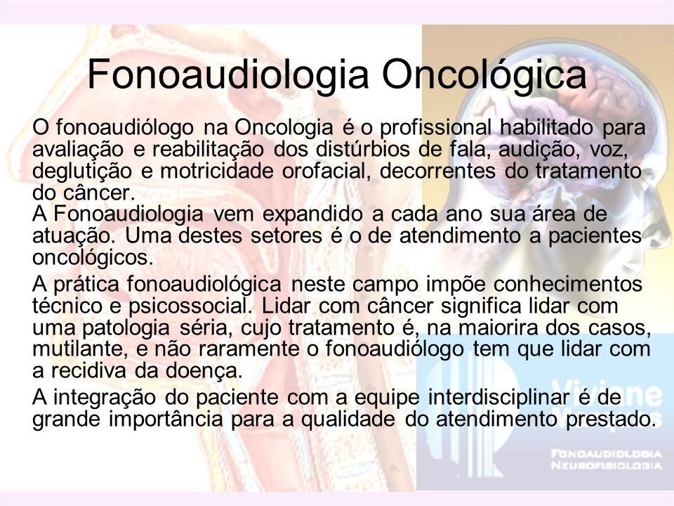 Fonoaudiologia Oncológica O fonoaudiólogo na Oncologia é o profissional habilitado para avaliação e reabilitação dos distúrbios de fala, audição, voz,