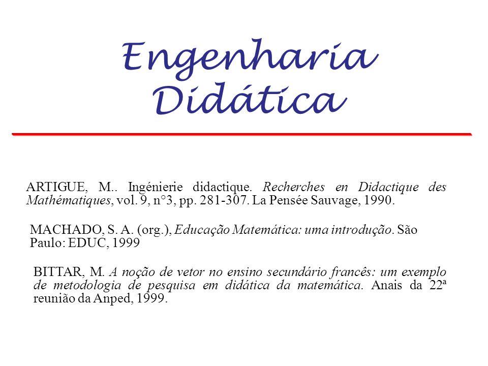Engenharia Didática ARTIGUE, M.. Ingénierie didactique. Recherches en Didactique des Mathématiques, vol. 9, n°3, pp. 281-307. La Pensée Sauvage, 1990.
