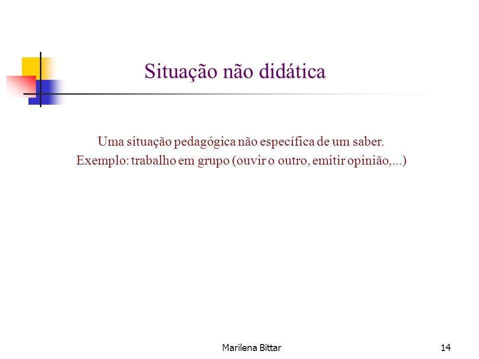 Marilena Bittar14 Situação não didática Uma situação pedagógica não específica de um saber. Exemplo: trabalho em grupo (ouvir o outro, emitir opinião,
