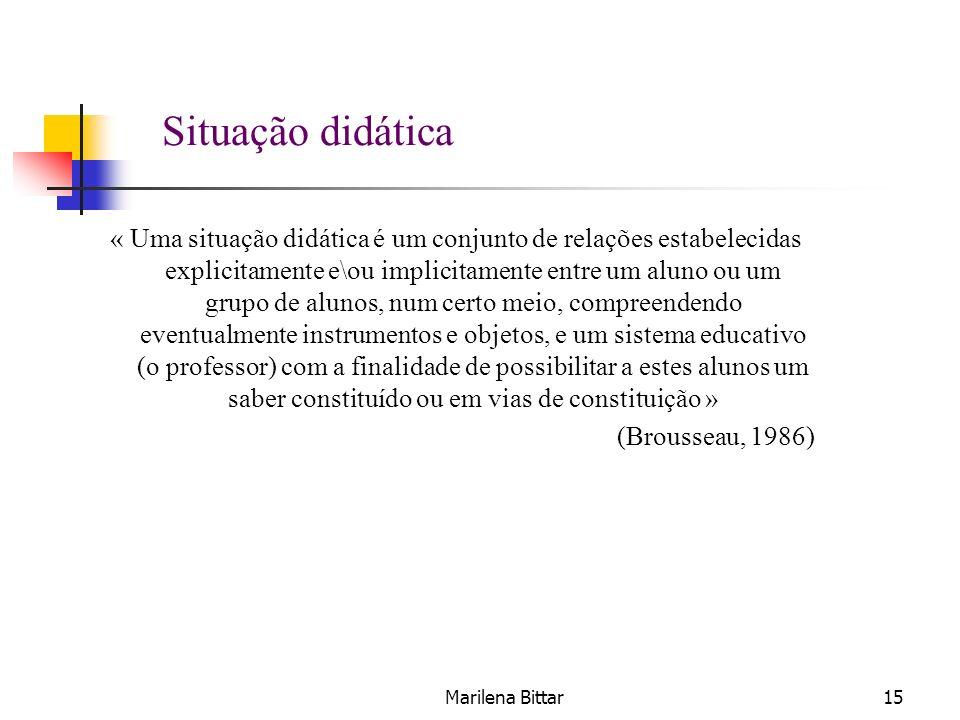 Marilena Bittar15 « Uma situação didática é um conjunto de relações estabelecidas explicitamente e\ou implicitamente entre um aluno ou um grupo de alu