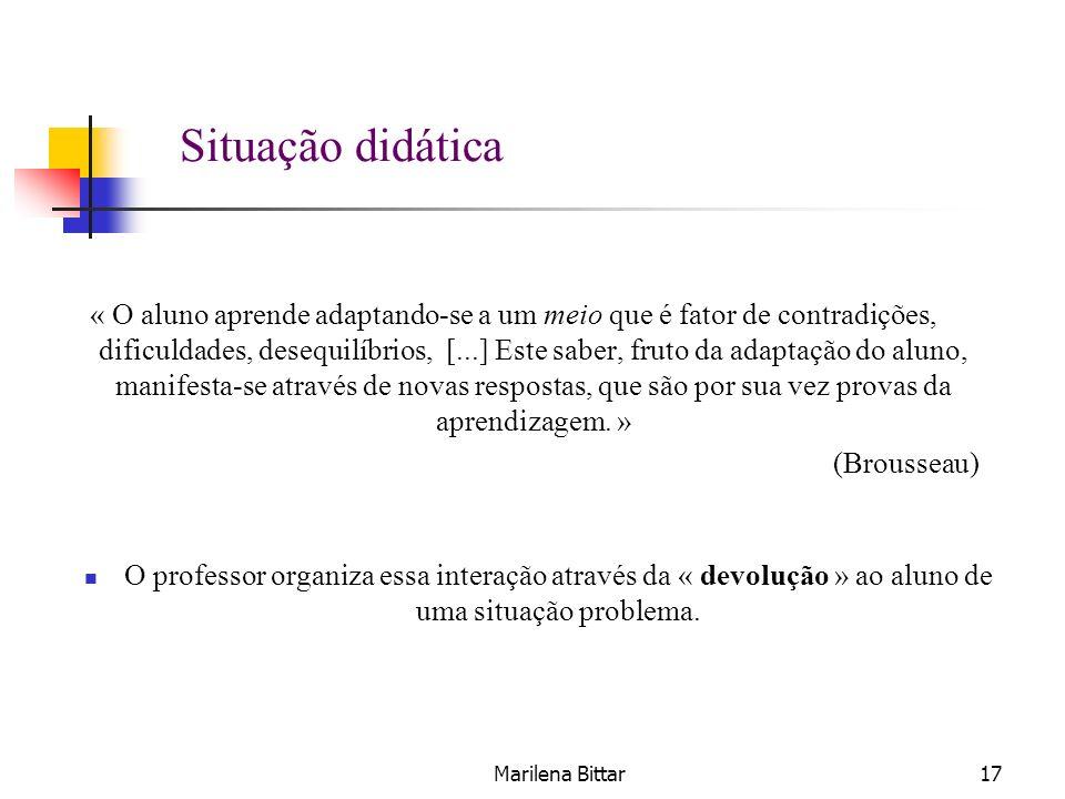 Marilena Bittar17 Situação didática « O aluno aprende adaptando-se a um meio que é fator de contradições, dificuldades, desequilíbrios, [...] Este sab