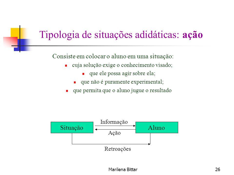 Marilena Bittar26 Tipologia de situações adidáticas: ação Consiste em colocar o aluno em uma situação: cuja solução exige o conhecimento visado; que e