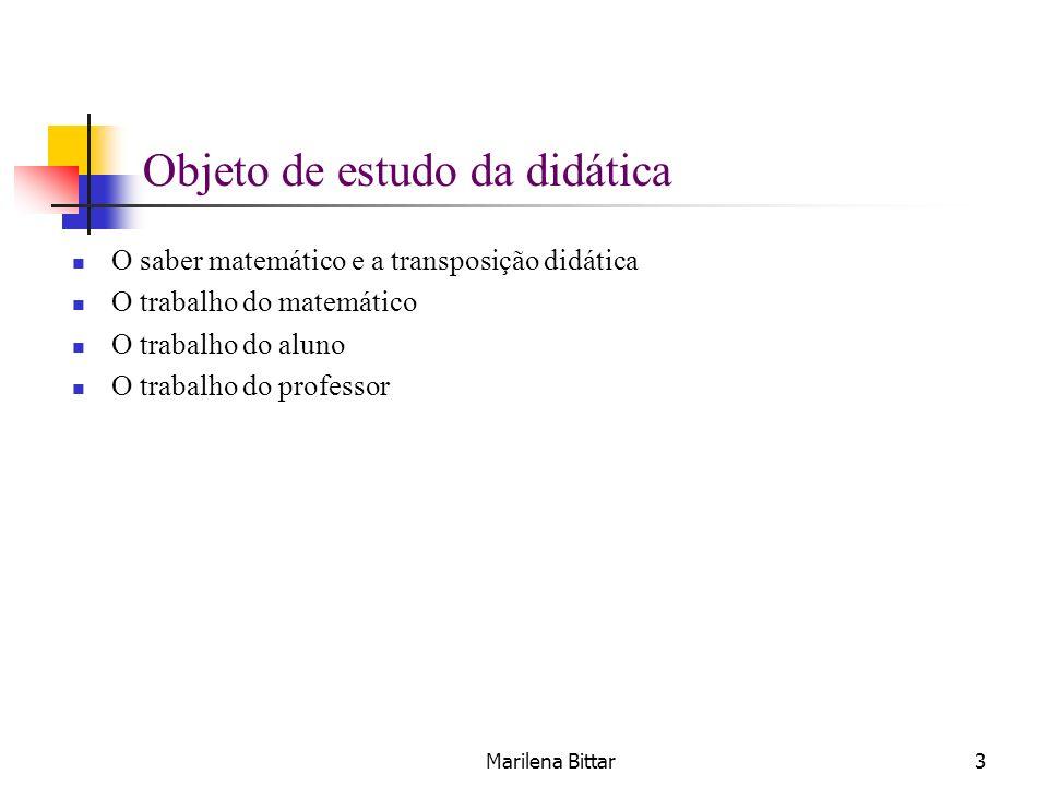 Marilena Bittar3 Objeto de estudo da didática O saber matemático e a transposição didática O trabalho do matemático O trabalho do aluno O trabalho do