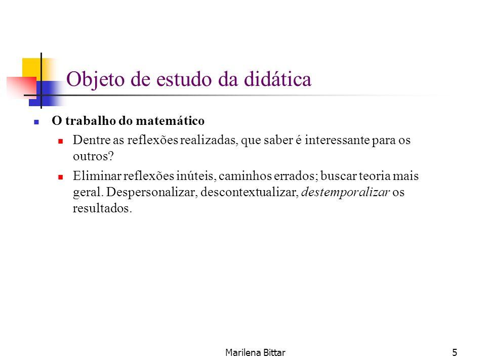 Marilena Bittar5 Objeto de estudo da didática O trabalho do matemático Dentre as reflexões realizadas, que saber é interessante para os outros? Elimin