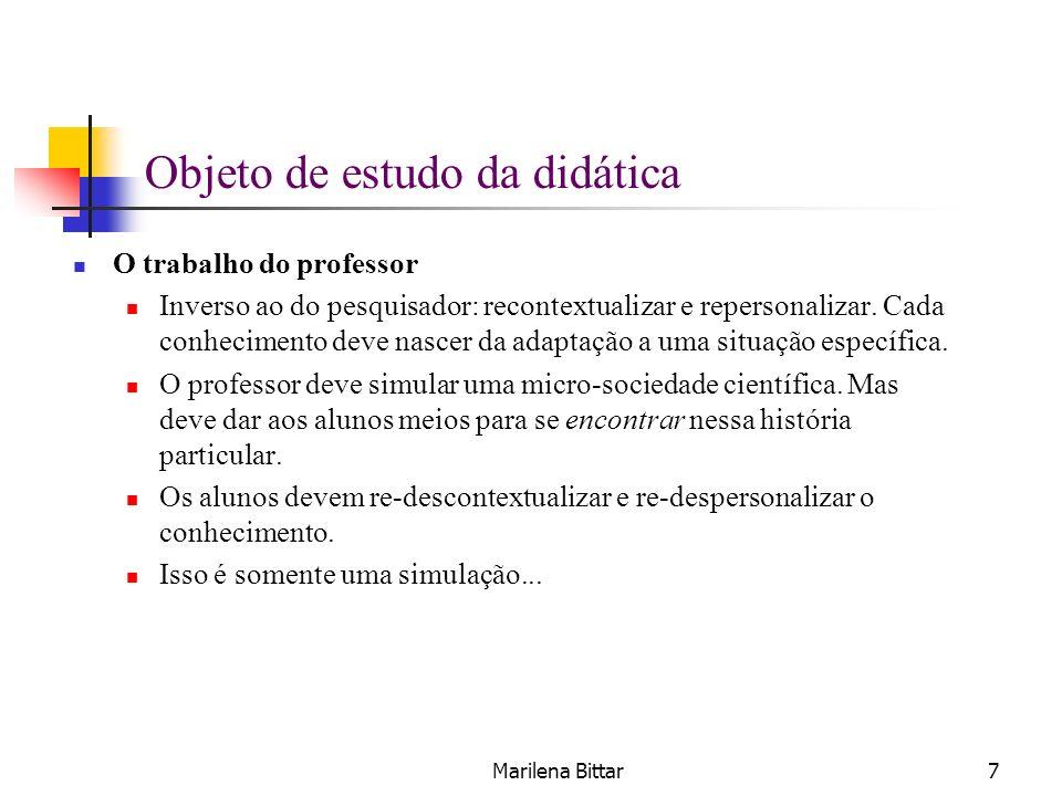 Marilena Bittar7 Objeto de estudo da didática O trabalho do professor Inverso ao do pesquisador: recontextualizar e repersonalizar. Cada conhecimento