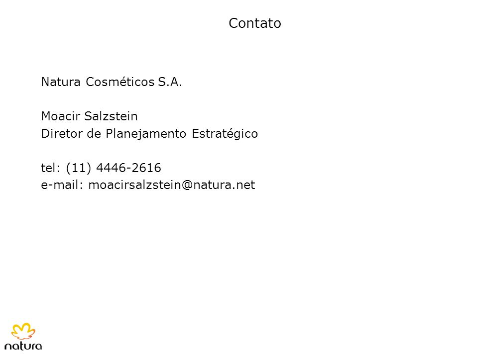 Contato Natura Cosméticos S.A. Moacir Salzstein Diretor de Planejamento Estratégico tel: (11) 4446-2616 e-mail: moacirsalzstein@natura.net