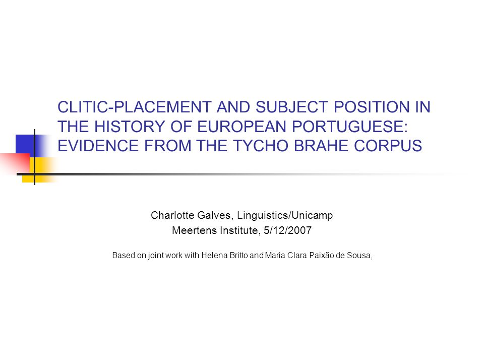 CLITIC-PLACEMENT AND SUBJECT POSITION IN THE HISTORY OF EUROPEAN PORTUGUESE: EVIDENCE FROM THE TYCHO BRAHE CORPUS Charlotte Galves, Linguistics/Unicamp Meertens Institute, 5/12/2007 Based on joint work with Helena Britto and Maria Clara Paixão de Sousa,