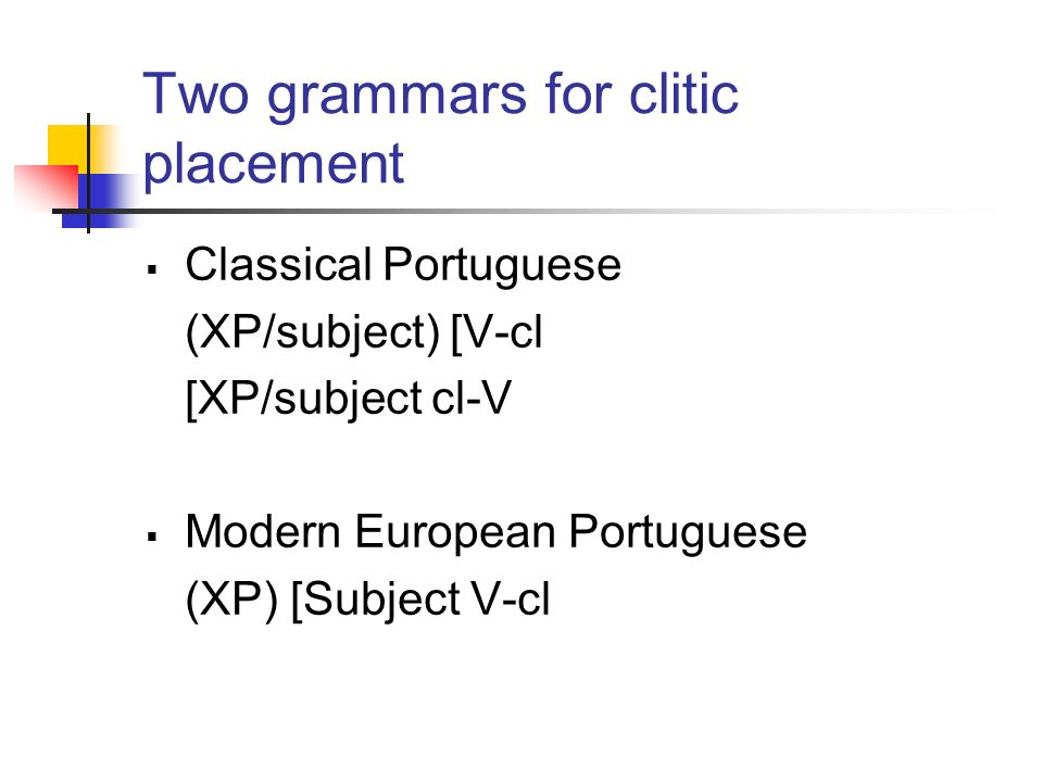 Two grammars for clitic placement Classical Portuguese (XP/subject) [V-cl [XP/subject cl-V Modern European Portuguese (XP) [Subject V-cl