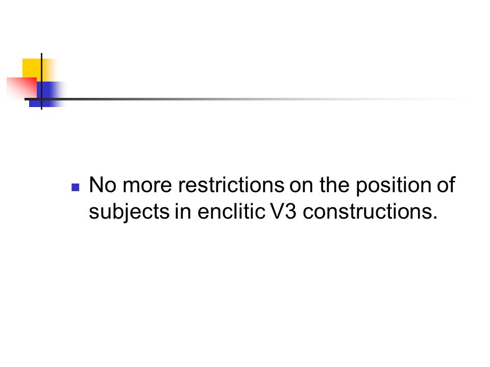 No more restrictions on the position of subjects in enclitic V3 constructions.