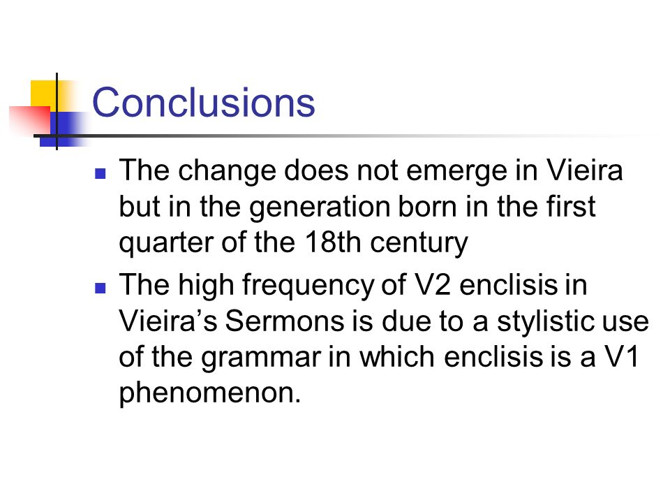 Conclusions The change does not emerge in Vieira but in the generation born in the first quarter of the 18th century The high frequency of V2 enclisis in Vieiras Sermons is due to a stylistic use of the grammar in which enclisis is a V1 phenomenon.