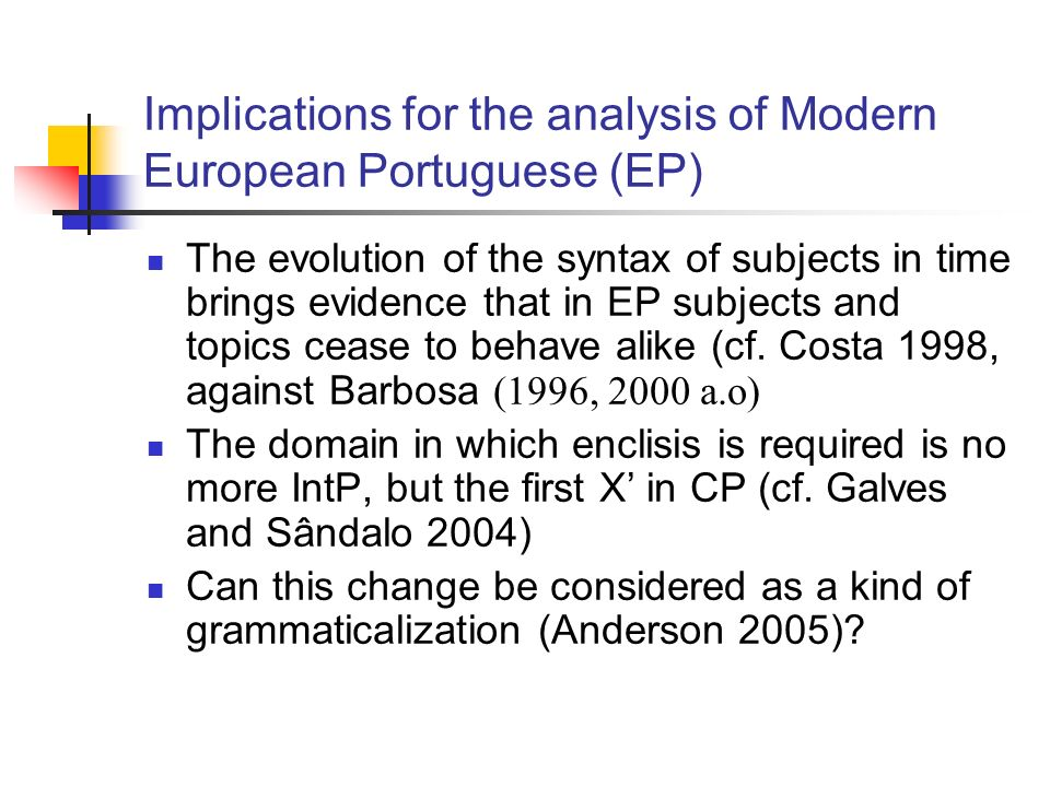 Implications for the analysis of Modern European Portuguese (EP) The evolution of the syntax of subjects in time brings evidence that in EP subjects and topics cease to behave alike (cf.