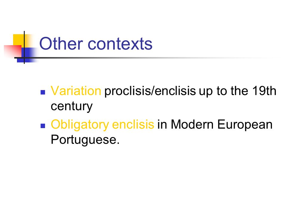 Other contexts Variation proclisis/enclisis up to the 19th century Obligatory enclisis in Modern European Portuguese.