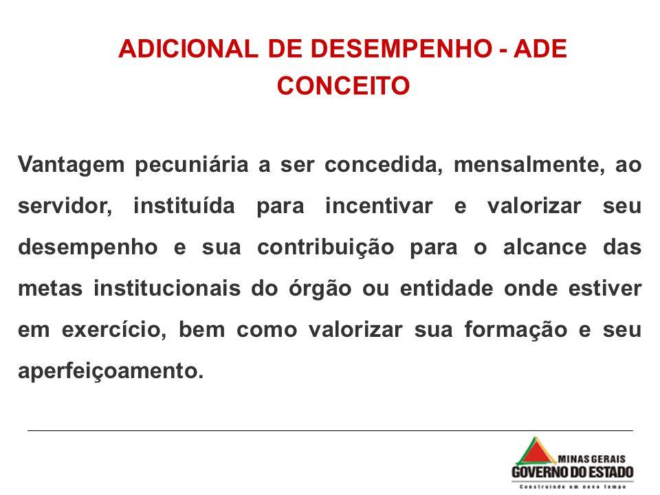 ADICIONAL DE DESEMPENHO - ADE CONCEITO Vantagem pecuniária a ser concedida, mensalmente, ao servidor, instituída para incentivar e valorizar seu desem