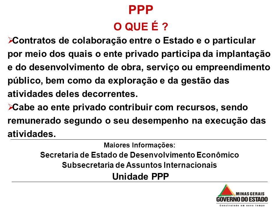 PPP O QUE É ? Maiores Informações: Secretaria de Estado de Desenvolvimento Econômico Subsecretaria de Assuntos Internacionais Unidade PPP Contratos de