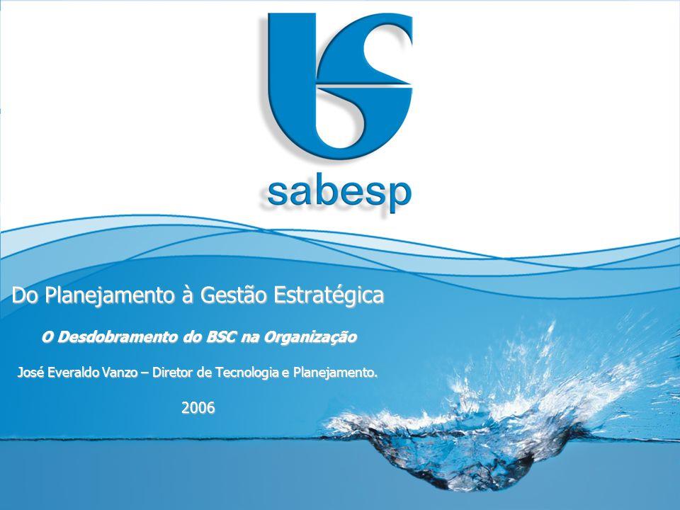 Desafios da Implantação do BSC na Sabesp Porte e complexidade da SABESP Alinhando com base: Comunicação eficaz; Liderança corajosa e inovadora; Autoridade funcional aceita e reconhecida.