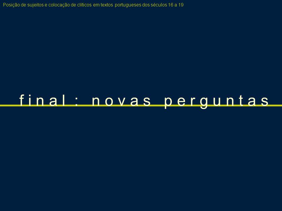 f i n a l : n o v a s p e r g u n t a s Posição de sujeitos e colocação de clíticos em textos portugueses dos séculos 16 a 19