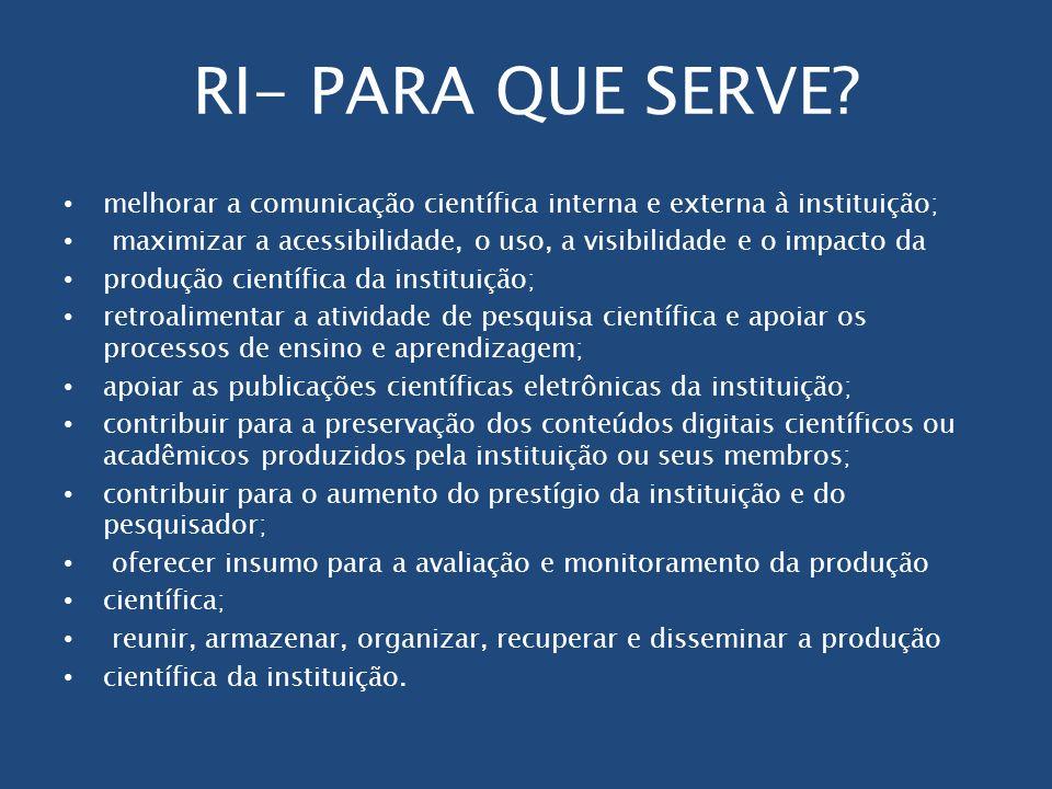 RI- PARA QUE SERVE? melhorar a comunicação científica interna e externa à instituição; maximizar a acessibilidade, o uso, a visibilidade e o impacto d