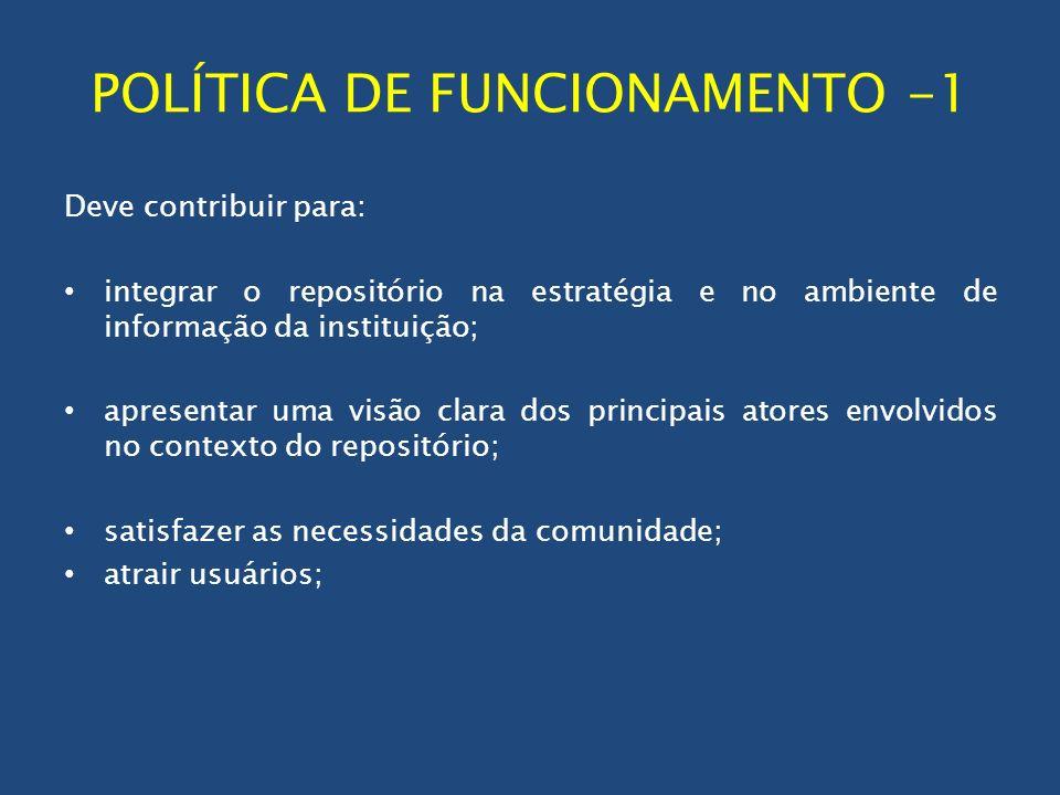 POLÍTICA DE FUNCIONAMENTO -1 Deve contribuir para: integrar o repositório na estratégia e no ambiente de informação da instituição; apresentar uma vis
