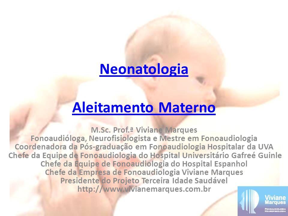 Neonatologia Aleitamento Materno M.Sc. Prof.ª Viviane Marques Fonoaudióloga, Neurofisiologista e Mestre em Fonoaudiologia Coordenadora da Pós-graduaçã