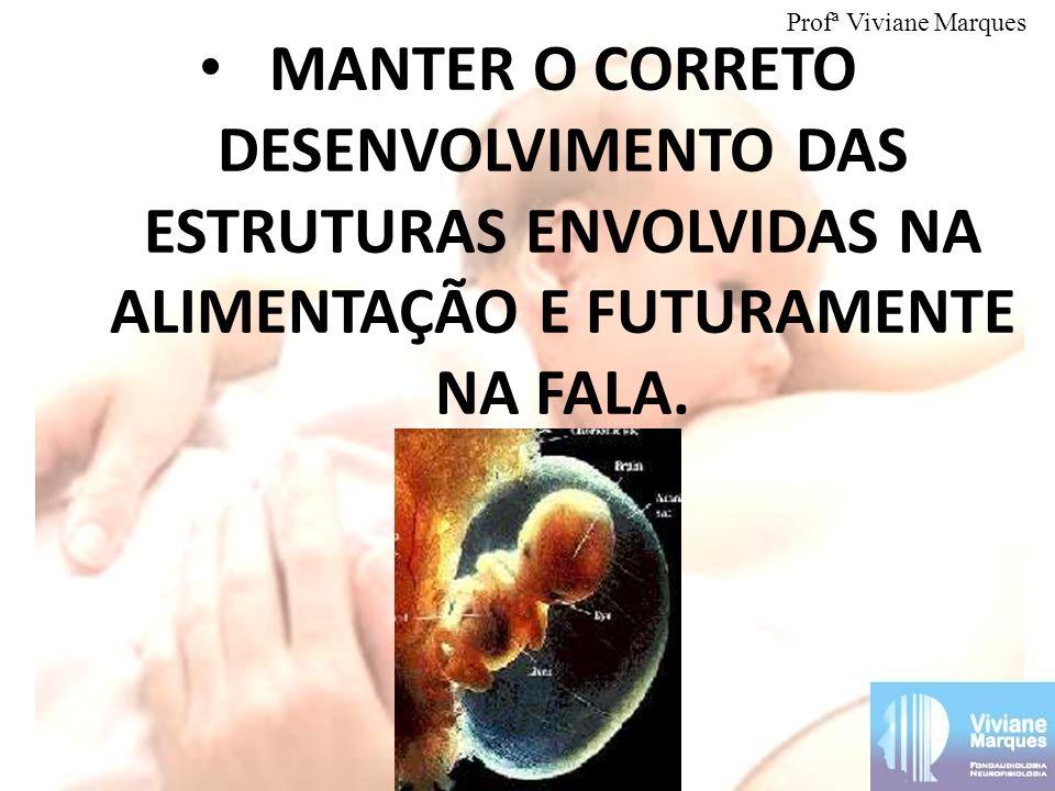 MANTER O CORRETO DESENVOLVIMENTO DAS ESTRUTURAS ENVOLVIDAS NA ALIMENTAÇÃO E FUTURAMENTE NA FALA. Profª Viviane Marques